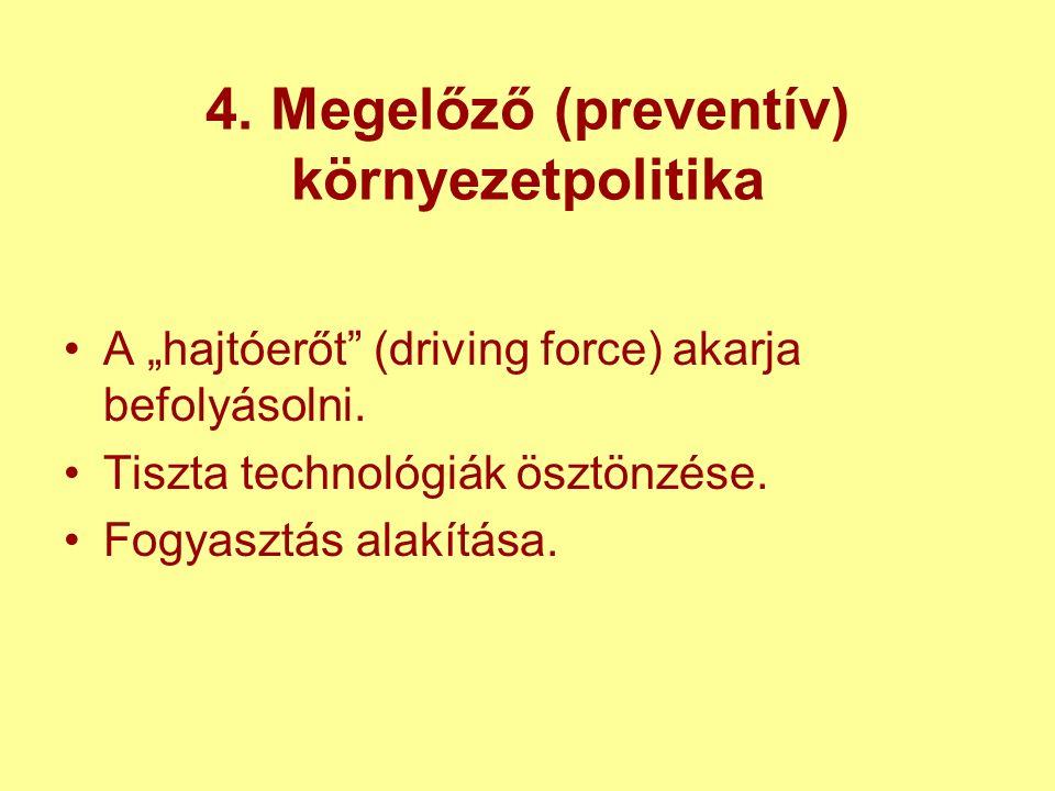 """4. Megelőző (preventív) környezetpolitika A """"hajtóerőt (driving force) akarja befolyásolni."""