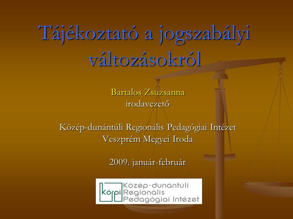 Tájékoztató a jogszabályi változásokról Bartalos Zsuzsanna irodavezető Közép-dunántúli Regionális Pedagógiai Intézet Veszprém Megyei Iroda 2009.