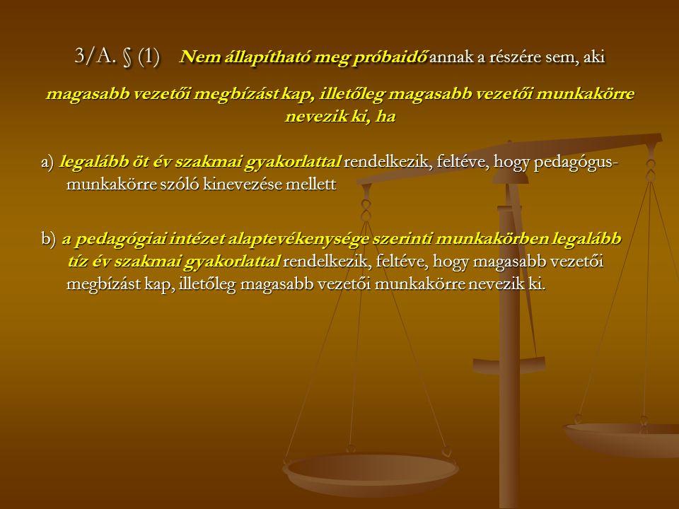 3/A. § (1) Nem állapítható meg próbaidő annak a részére sem, aki magasabb vezetői megbízást kap, illetőleg magasabb vezetői munkakörre nevezik ki, ha