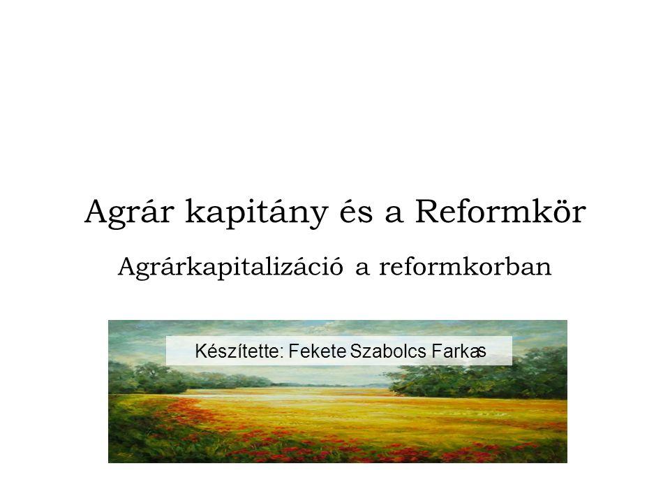 Agrár kapitány és a Reformkör Agrárkapitalizáció a reformkorban s FarkaKészítette: Fekete Szabolcs