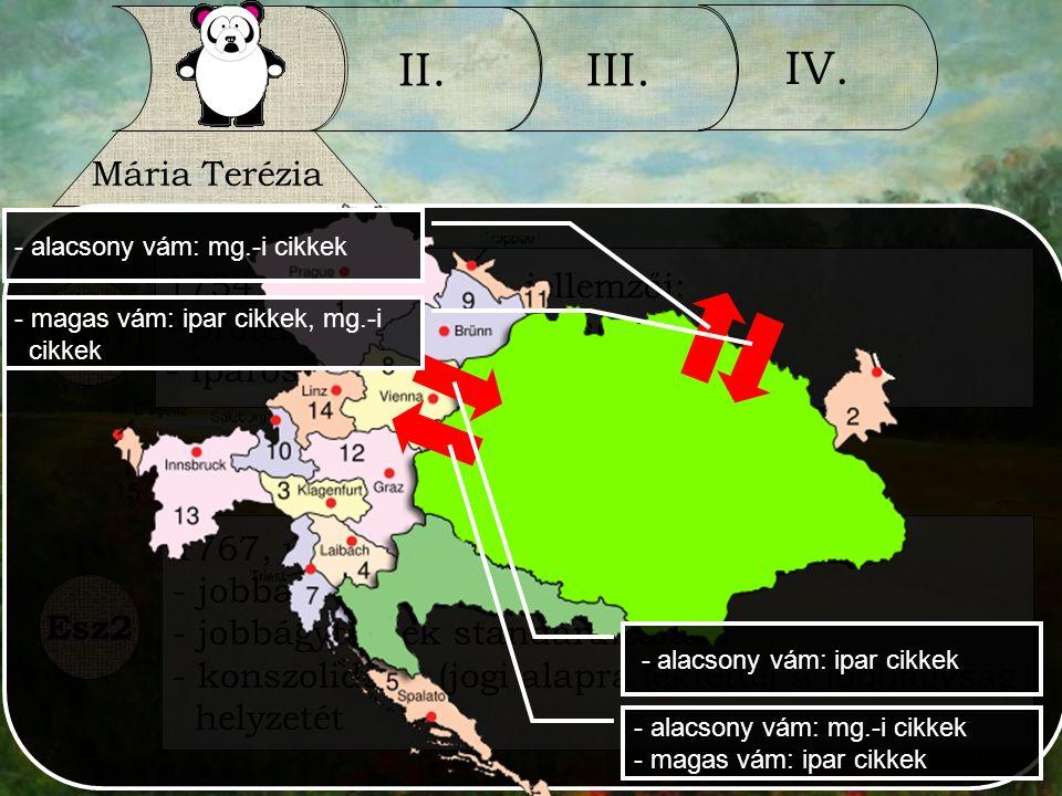 I. II.III. IV. Mária Terézia Esz1 1754, vámrendelet - jellemzői: - protekcionalista, kettős - iparosítás és élelmezés 1767, úrbéri rendelet - jellemző