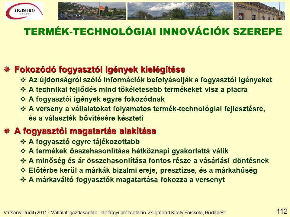 112 TERMÉK-TECHNOLÓGIAI INNOVÁCIÓK SZEREPE  Fokozódó fogyasztói igények kielégítése vAz újdonságról szóló információk befolyásolják a fogyasztói igényeket vA technikai fejlődés mind tökéletesebb termékeket visz a piacra vA fogyasztói igények egyre fokozódnak vA verseny a vállalatokat folyamatos termék-technológiai fejlesztésre, és a választék bővítésére készteti  A fogyasztói magatartás alakítása vA fogyasztó egyre tájékozottabb vA termékek összehasonlítása hétköznapi gyakorlattá válik vA minőség és ár összehasonlítása fontos része a vásárlási döntésnek vElőtérbe kerül a márkák bizalmi ereje, presztízse, és a márkahűség vA márkaváltó fogyasztók magatartása fokozza a versenyt Varsányi Judit (2011): Vállalati gazdaságtan.