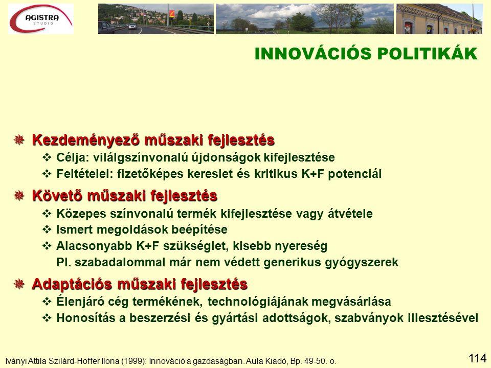 114 INNOVÁCIÓS POLITIKÁK  Kezdeményező műszaki fejlesztés vCélja: vilálgszínvonalú újdonságok kifejlesztése vFeltételei: fizetőképes kereslet és kritikus K+F potenciál  Követő műszaki fejlesztés vKözepes színvonalú termék kifejlesztése vagy átvétele vIsmert megoldások beépítése vAlacsonyabb K+F szükséglet, kisebb nyereség Pl.
