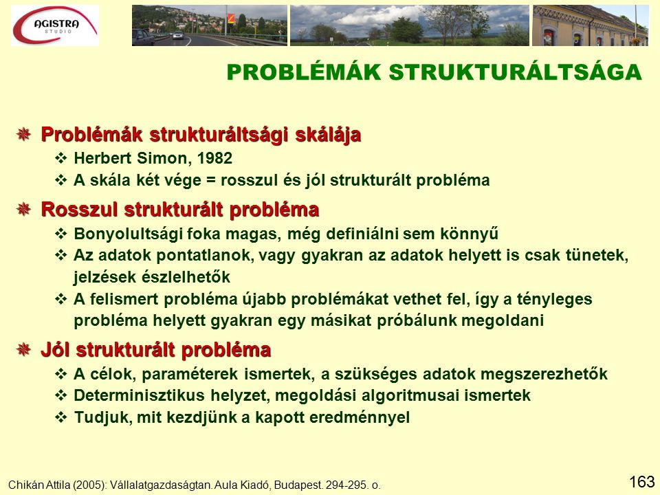 163 PROBLÉMÁK STRUKTURÁLTSÁGA  Problémák strukturáltsági skálája vHerbert Simon, 1982 vA skála két vége = rosszul és jól strukturált probléma  Rosszul strukturált probléma vBonyolultsági foka magas, még definiálni sem könnyű vAz adatok pontatlanok, vagy gyakran az adatok helyett is csak tünetek, jelzések észlelhetők vA felismert probléma újabb problémákat vethet fel, így a tényleges probléma helyett gyakran egy másikat próbálunk megoldani  Jól strukturált probléma vA célok, paraméterek ismertek, a szükséges adatok megszerezhetők vDeterminisztikus helyzet, megoldási algoritmusai ismertek vTudjuk, mit kezdjünk a kapott eredménnyel Chikán Attila (2005): Vállalatgazdaságtan.