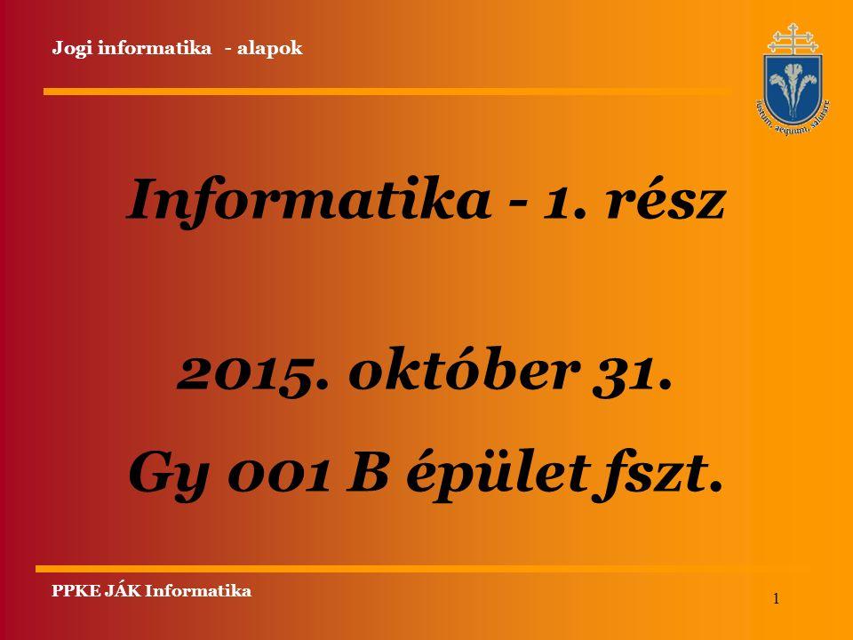 1 Informatika - 1. rész 2015. október 31. Gy 001 B épület fszt. PPKE JÁK Informatika Jogi informatika - alapok