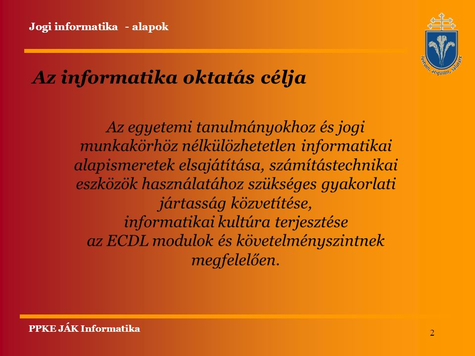 2 PPKE JÁK Informatika Az informatika oktatás célja Az egyetemi tanulmányokhoz és jogi munkakörhöz nélkülözhetetlen informatikai alapismeretek elsajátítása, számítástechnikai eszközök használatához szükséges gyakorlati jártasság közvetítése, informatikai kultúra terjesztése az ECDL modulok és követelményszintnek megfelelően.