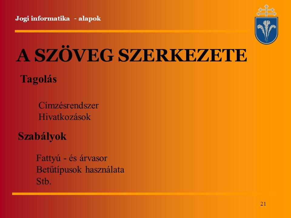 21 Jogi informatika - alapok A SZÖVEG SZERKEZETE Tagolás Címzésrendszer Hivatkozások Szabályok Fattyú - és árvasor Betűtípusok használata Stb.