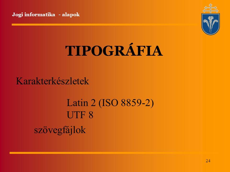 24 Jogi informatika - alapok TIPOGRÁFIA Karakterkészletek Latin 2 (ISO 8859-2) UTF 8 szövegfájlok