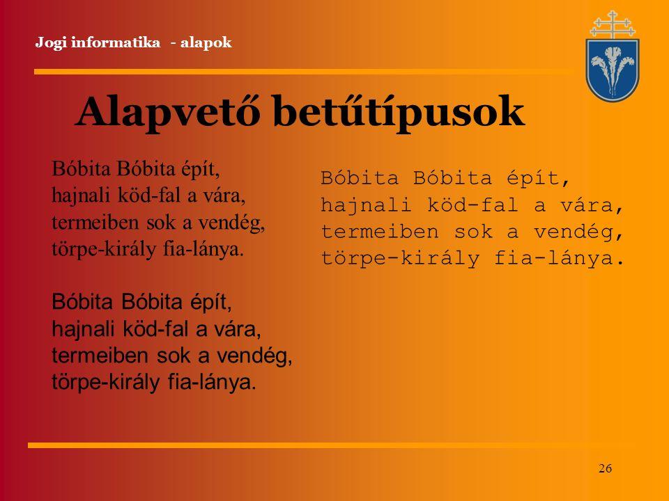 26 Jogi informatika - alapok Alapvető betűtípusok Bóbita Bóbita épít, hajnali köd-fal a vára, termeiben sok a vendég, törpe-király fia-lánya.