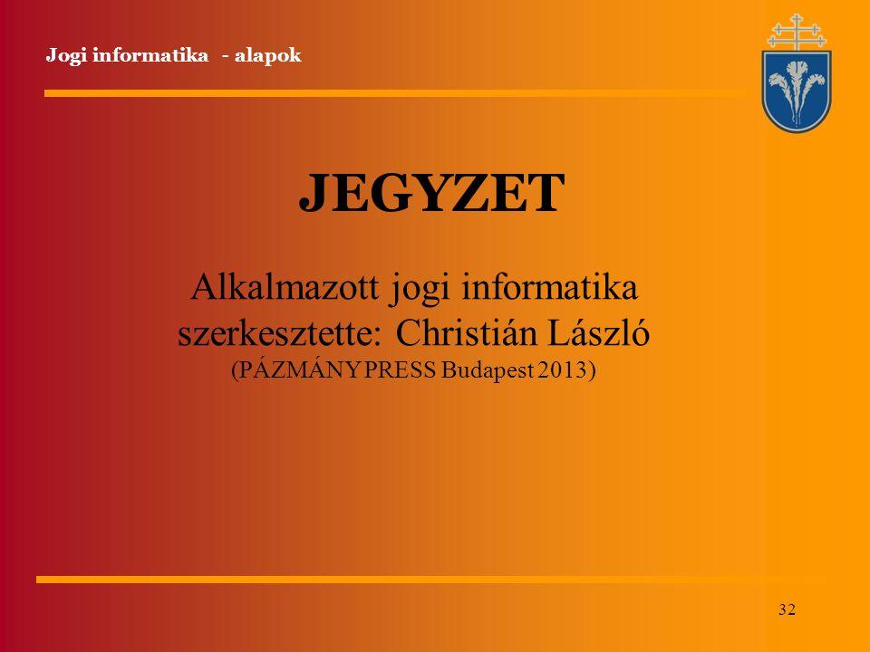 32 Jogi informatika - alapok JEGYZET Alkalmazott jogi informatika szerkesztette: Christián László (PÁZMÁNY PRESS Budapest 2013)