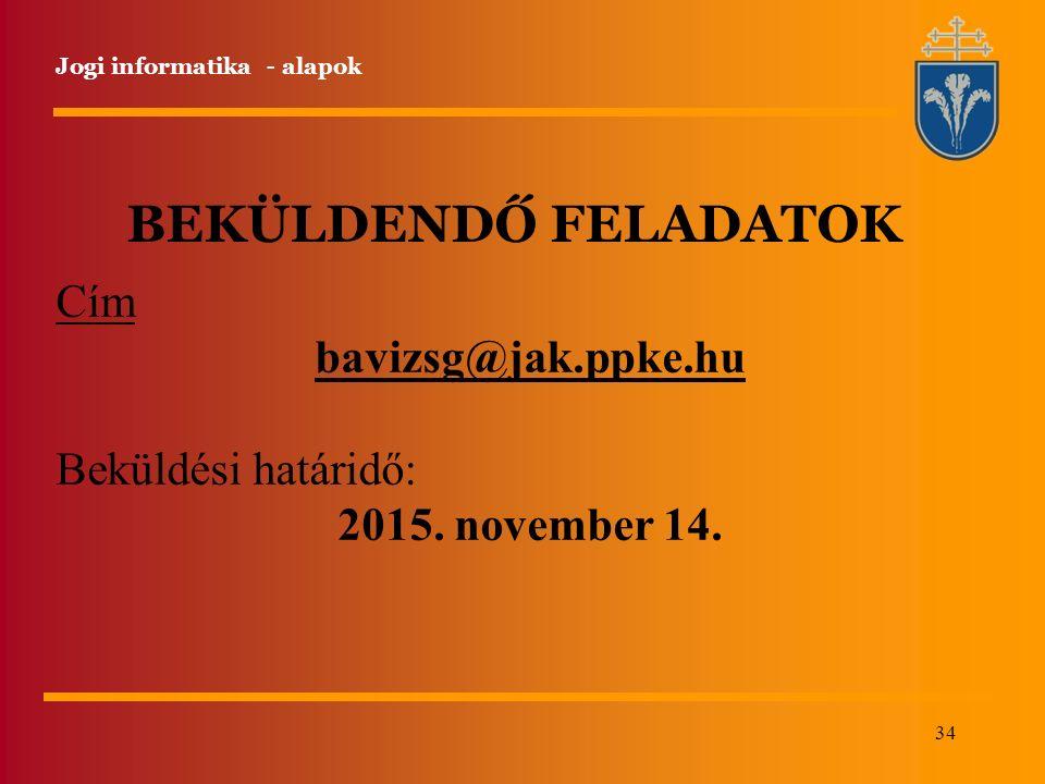34 Jogi informatika - alapok BEKÜLDENDŐ FELADATOK Cím bavizsg@jak.ppke.hu Beküldési határidő: 2015. november 14.