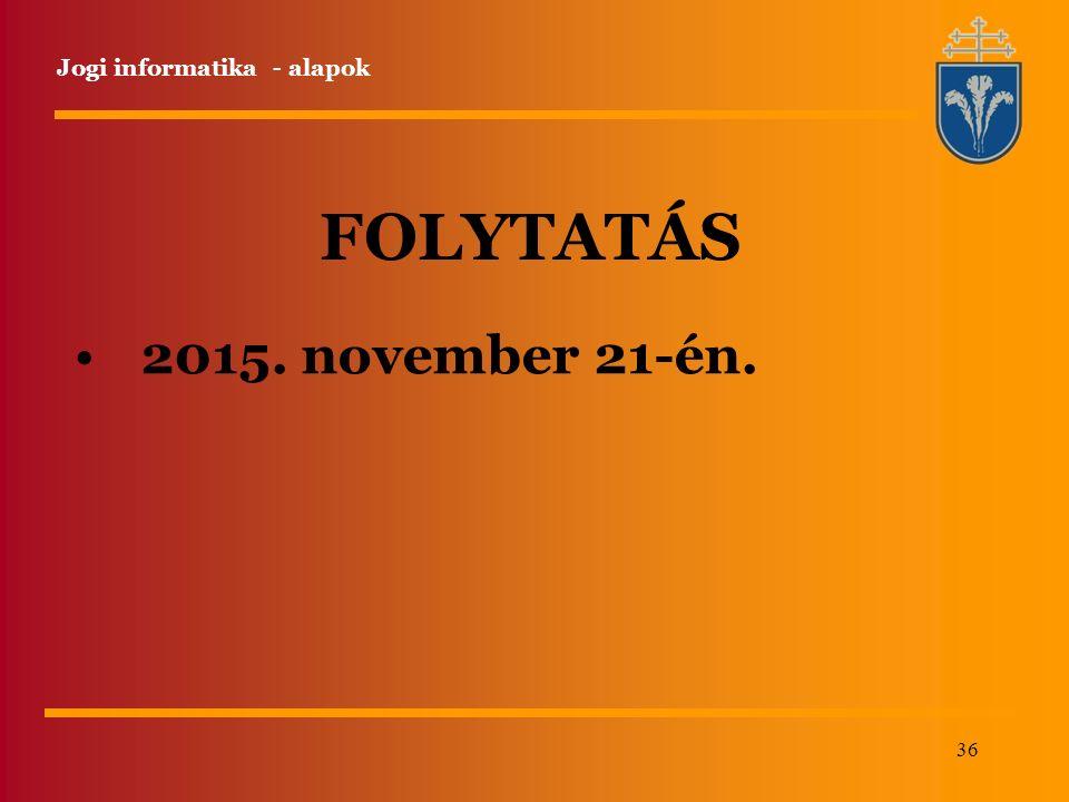 36 Jogi informatika - alapok FOLYTATÁS 2015. november 21-én.