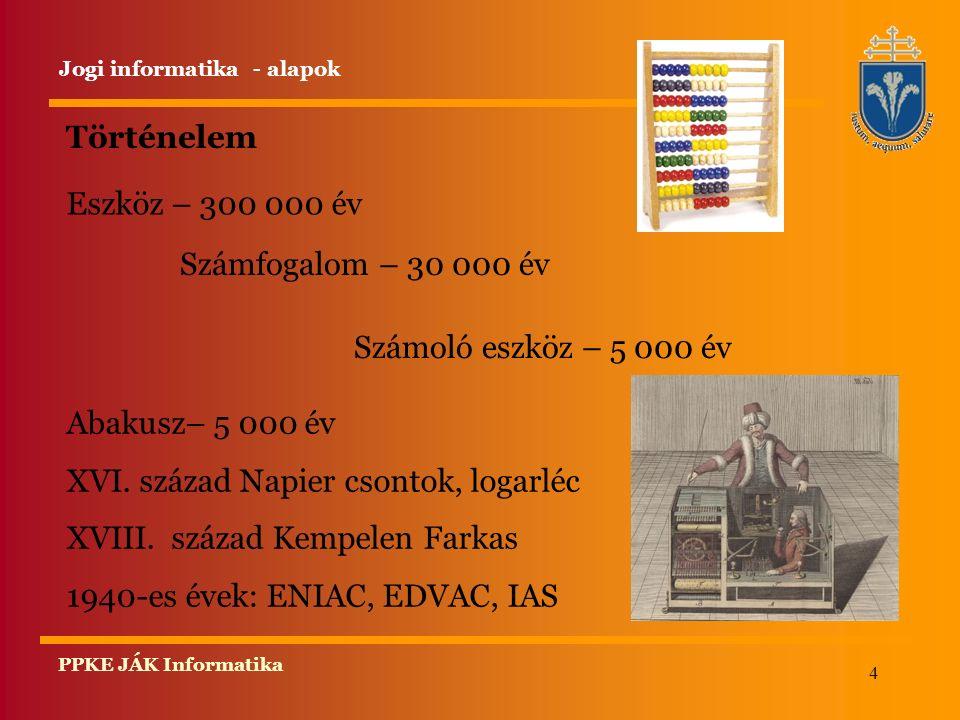 4 PPKE JÁK Informatika Történelem Eszköz – 300 000 év Jogi informatika - alapok Számfogalom – 30 000 év Számoló eszköz – 5 000 év Abakusz– 5 000 év XV