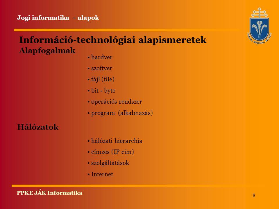8 PPKE JÁK Informatika Információ-technológiai alapismeretek Alapfogalmak hardver szoftver fájl (file) bit - byte operációs rendszer program (alkalmazás) Hálózatok hálózati hierarchia címzés (IP cím) szolgáltatások Internet Jogi informatika - alapok