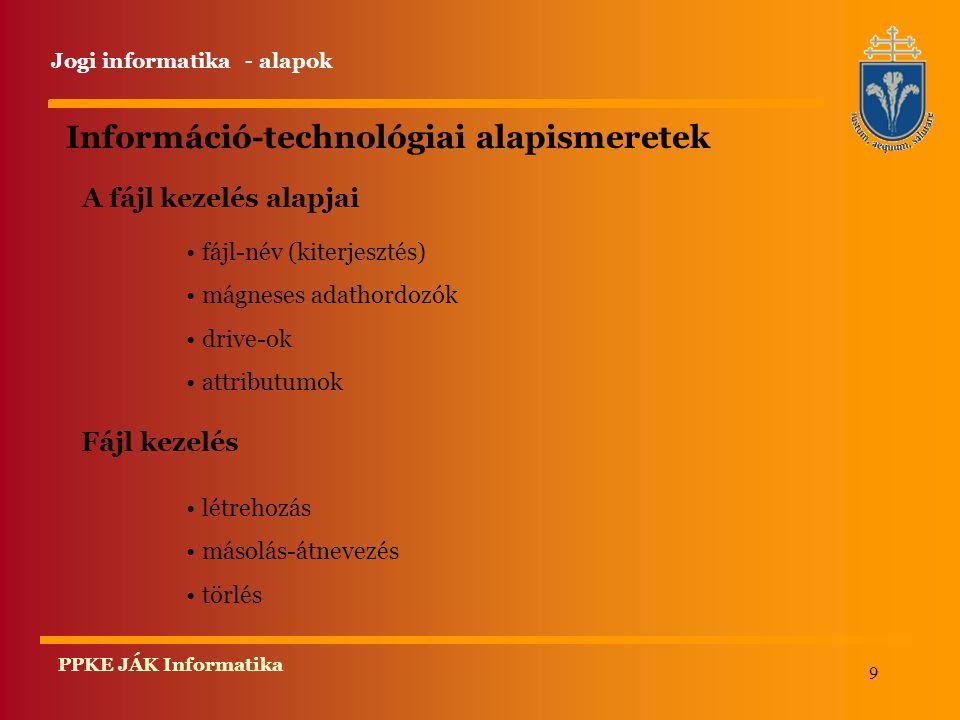 9 PPKE JÁK Informatika Információ-technológiai alapismeretek Fájl kezelés létrehozás másolás-átnevezés törlés A fájl kezelés alapjai fájl-név (kiterjesztés) mágneses adathordozók drive-ok attributumok Jogi informatika - alapok