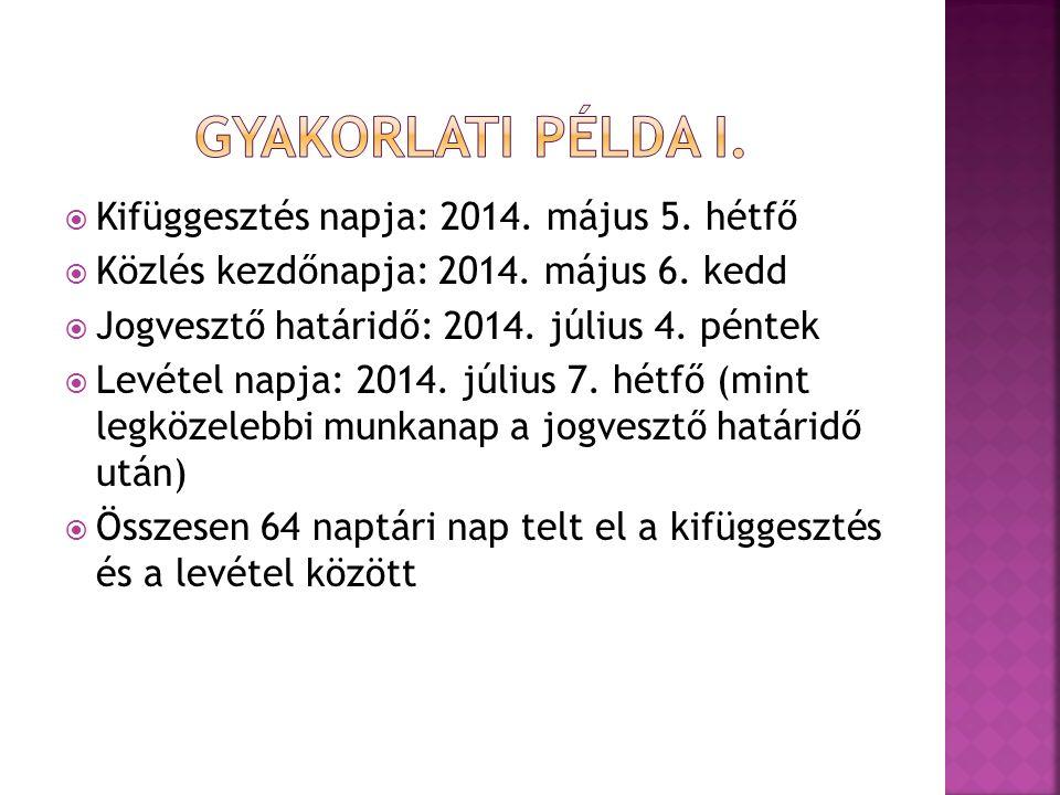 Kifüggesztés napja: 2014. május 5. hétfő  Közlés kezdőnapja: 2014. május 6. kedd  Jogvesztő határidő: 2014. július 4. péntek  Levétel napja: 2014