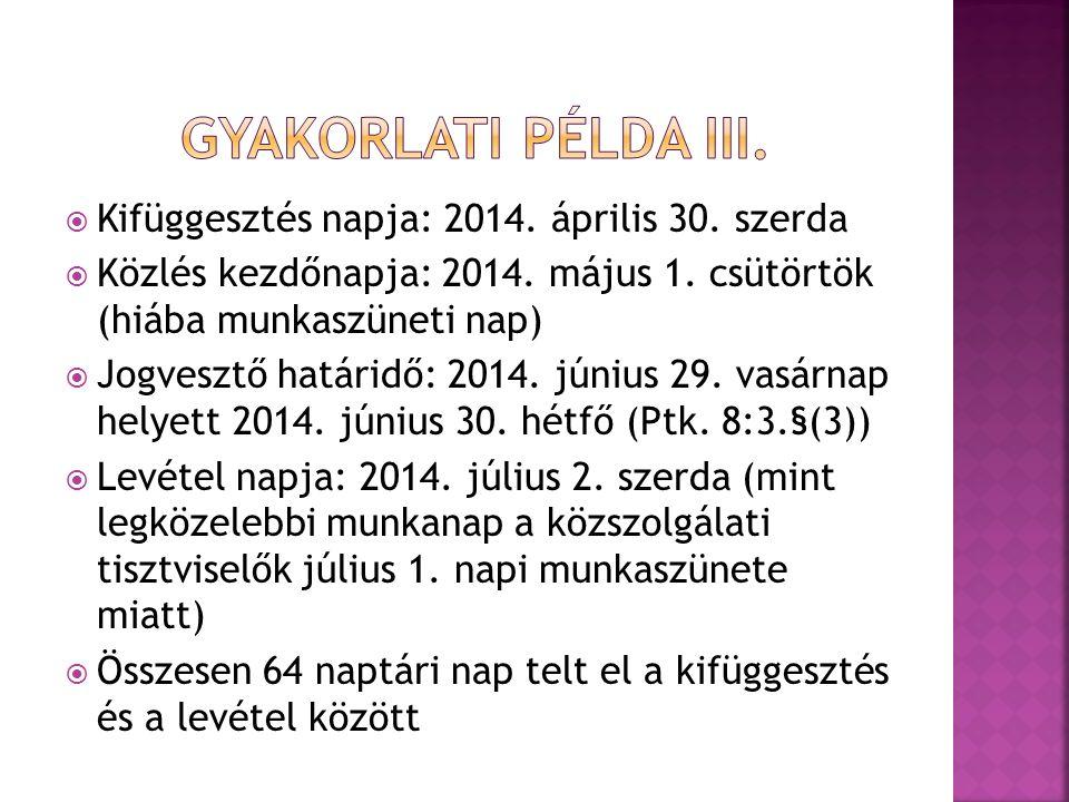  Kifüggesztés napja: 2014. április 30. szerda  Közlés kezdőnapja: 2014. május 1. csütörtök (hiába munkaszüneti nap)  Jogvesztő határidő: 2014. júni