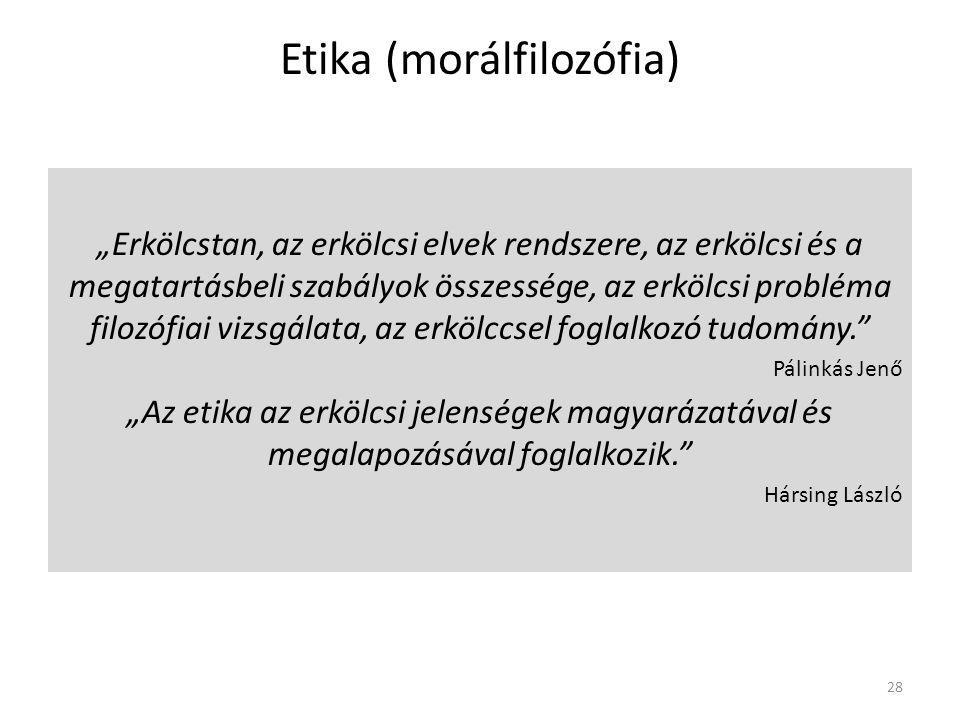 """Etika (morálfilozófia) """"Erkölcstan, az erkölcsi elvek rendszere, az erkölcsi és a megatartásbeli szabályok összessége, az erkölcsi probléma filozófiai vizsgálata, az erkölccsel foglalkozó tudomány. Pálinkás Jenő """"Az etika az erkölcsi jelenségek magyarázatával és megalapozásával foglalkozik. Hársing László 28"""