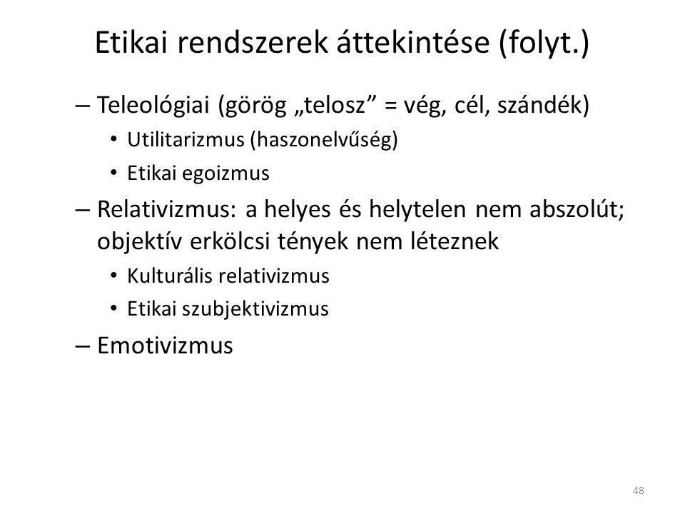 """Etikai rendszerek áttekintése (folyt.) – Teleológiai (görög """"telosz = vég, cél, szándék) Utilitarizmus (haszonelvűség) Etikai egoizmus – Relativizmus: a helyes és helytelen nem abszolút; objektív erkölcsi tények nem léteznek Kulturális relativizmus Etikai szubjektivizmus – Emotivizmus 48"""