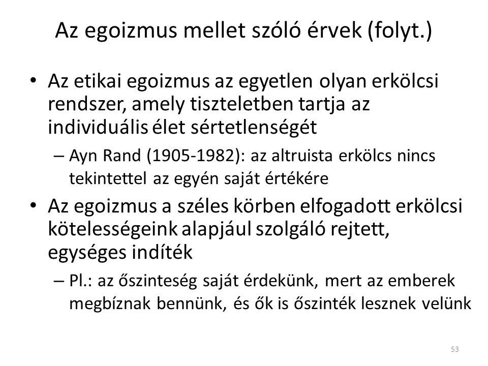 Az egoizmus mellet szóló érvek (folyt.) Az etikai egoizmus az egyetlen olyan erkölcsi rendszer, amely tiszteletben tartja az individuális élet sértetlenségét – Ayn Rand (1905-1982): az altruista erkölcs nincs tekintettel az egyén saját értékére Az egoizmus a széles körben elfogadott erkölcsi kötelességeink alapjául szolgáló rejtett, egységes indíték – Pl.: az őszinteség saját érdekünk, mert az emberek megbíznak bennünk, és ők is őszinték lesznek velünk 53
