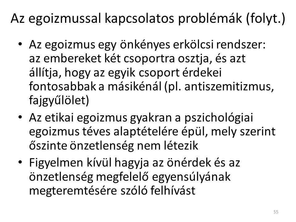 Az egoizmussal kapcsolatos problémák (folyt.) Az egoizmus egy önkényes erkölcsi rendszer: az embereket két csoportra osztja, és azt állítja, hogy az egyik csoport érdekei fontosabbak a másikénál (pl.