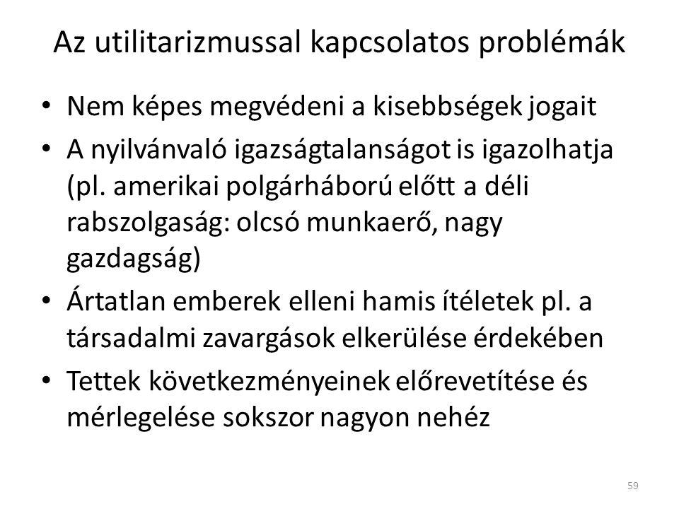 Az utilitarizmussal kapcsolatos problémák Nem képes megvédeni a kisebbségek jogait A nyilvánvaló igazságtalanságot is igazolhatja (pl.