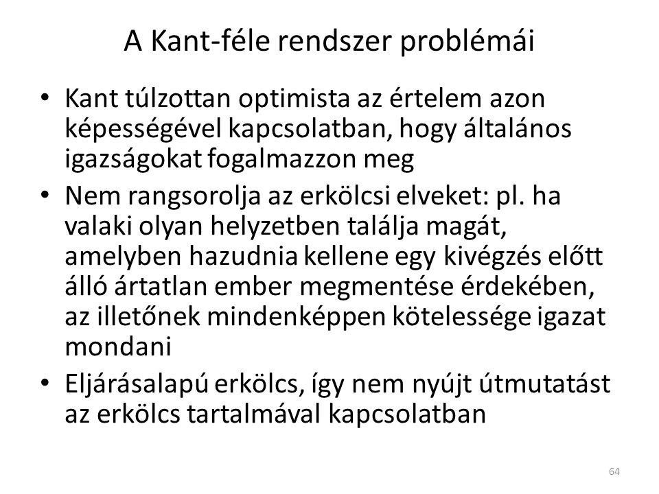 A Kant-féle rendszer problémái Kant túlzottan optimista az értelem azon képességével kapcsolatban, hogy általános igazságokat fogalmazzon meg Nem rangsorolja az erkölcsi elveket: pl.