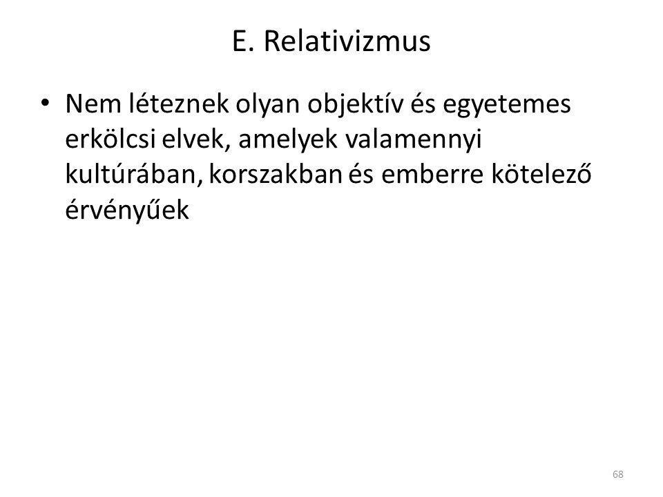 E. Relativizmus Nem léteznek olyan objektív és egyetemes erkölcsi elvek, amelyek valamennyi kultúrában, korszakban és emberre kötelező érvényűek 68