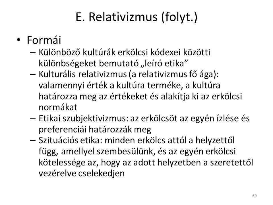 """E. Relativizmus (folyt.) Formái – Különböző kultúrák erkölcsi kódexei közötti különbségeket bemutató """"leíró etika"""" – Kulturális relativizmus (a relati"""