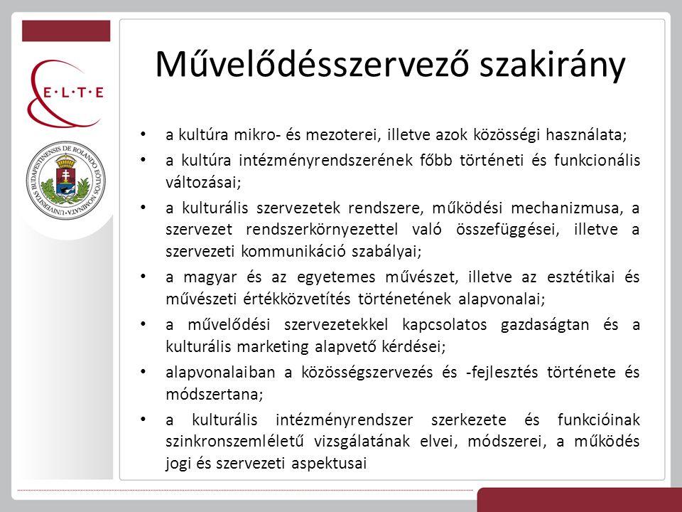 Művelődésszervező szakirány a kultúra mikro- és mezoterei, illetve azok közösségi használata; a kultúra intézményrendszerének főbb történeti és funkcionális változásai; a kulturális szervezetek rendszere, működési mechanizmusa, a szervezet rendszerkörnyezettel való összefüggései, illetve a szervezeti kommunikáció szabályai; a magyar és az egyetemes művészet, illetve az esztétikai és művészeti értékközvetítés történetének alapvonalai; a művelődési szervezetekkel kapcsolatos gazdaságtan és a kulturális marketing alapvető kérdései; alapvonalaiban a közösségszervezés és -fejlesztés története és módszertana; a kulturális intézményrendszer szerkezete és funkcióinak szinkronszemléletű vizsgálatának elvei, módszerei, a működés jogi és szervezeti aspektusai