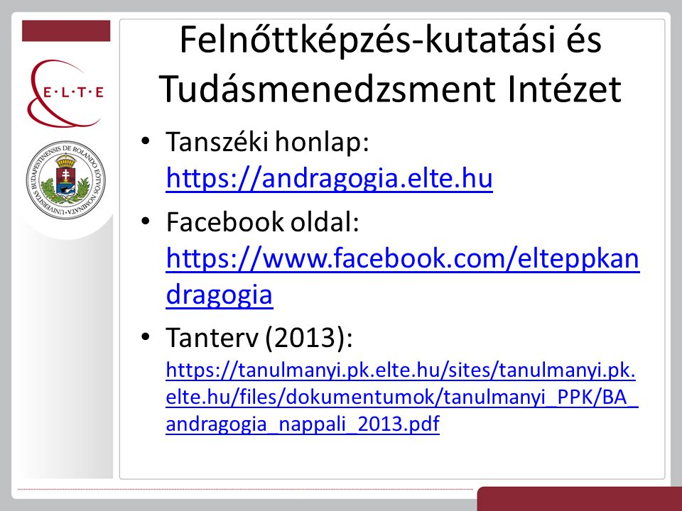 Felnőttképzés-kutatási és Tudásmenedzsment Intézet Tanszéki honlap: https://andragogia.elte.hu https://andragogia.elte.hu Facebook oldal: https://www.facebook.com/elteppkan dragogia https://www.facebook.com/elteppkan dragogia Tanterv (2013): https://tanulmanyi.pk.elte.hu/sites/tanulmanyi.pk.