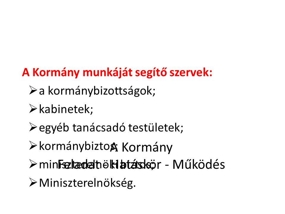 A Kormány Feladat - Hatáskör - Működés A Kormány munkáját segítő szervek:  a kormánybizottságok;  kabinetek;  egyéb tanácsadó testületek;  kormánybiztos;  miniszterelnöki biztos;  Miniszterelnökség.