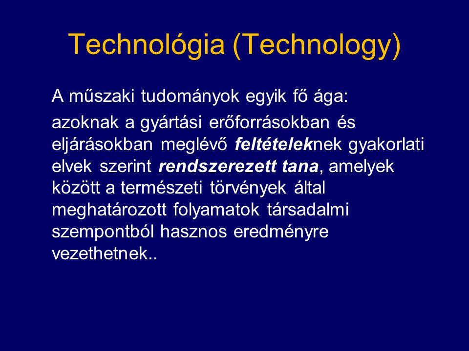 Technológia (Technology) A műszaki tudományok egyik fő ága: azoknak a gyártási erőforrásokban és eljárásokban meglévő feltételeknek gyakorlati elvek szerint rendszerezett tana, amelyek között a természeti törvények által meghatározott folyamatok társadalmi szempontból hasznos eredményre vezethetnek..