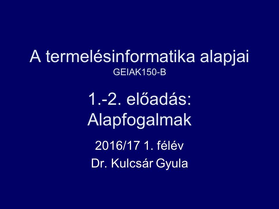 A termelésinformatika alapjai GEIAK150-B 1.-2. előadás: Alapfogalmak 2016/17 1.