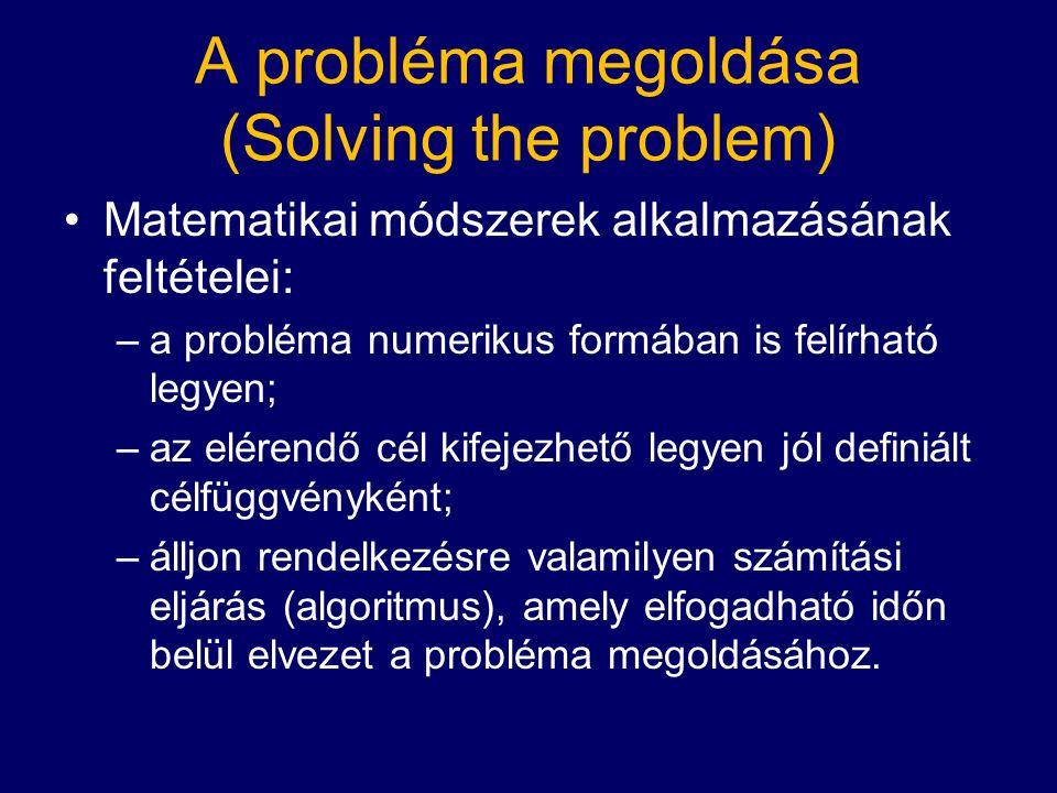 A probléma megoldása (Solving the problem) Matematikai módszerek alkalmazásának feltételei: –a probléma numerikus formában is felírható legyen; –az elérendő cél kifejezhető legyen jól definiált célfüggvényként; –álljon rendelkezésre valamilyen számítási eljárás (algoritmus), amely elfogadható időn belül elvezet a probléma megoldásához.