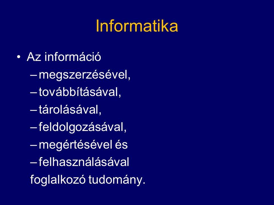 Informatika Az információ –megszerzésével, –továbbításával, –tárolásával, –feldolgozásával, –megértésével és –felhasználásával foglalkozó tudomány.