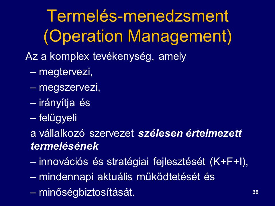 38 Termelés-menedzsment (Operation Management) Az a komplex tevékenység, amely –megtervezi, –megszervezi, –irányítja és –felügyeli a vállalkozó szervezet szélesen értelmezett termelésének –innovációs és stratégiai fejlesztését (K+F+I), –mindennapi aktuális működtetését és –minőségbiztosítását.