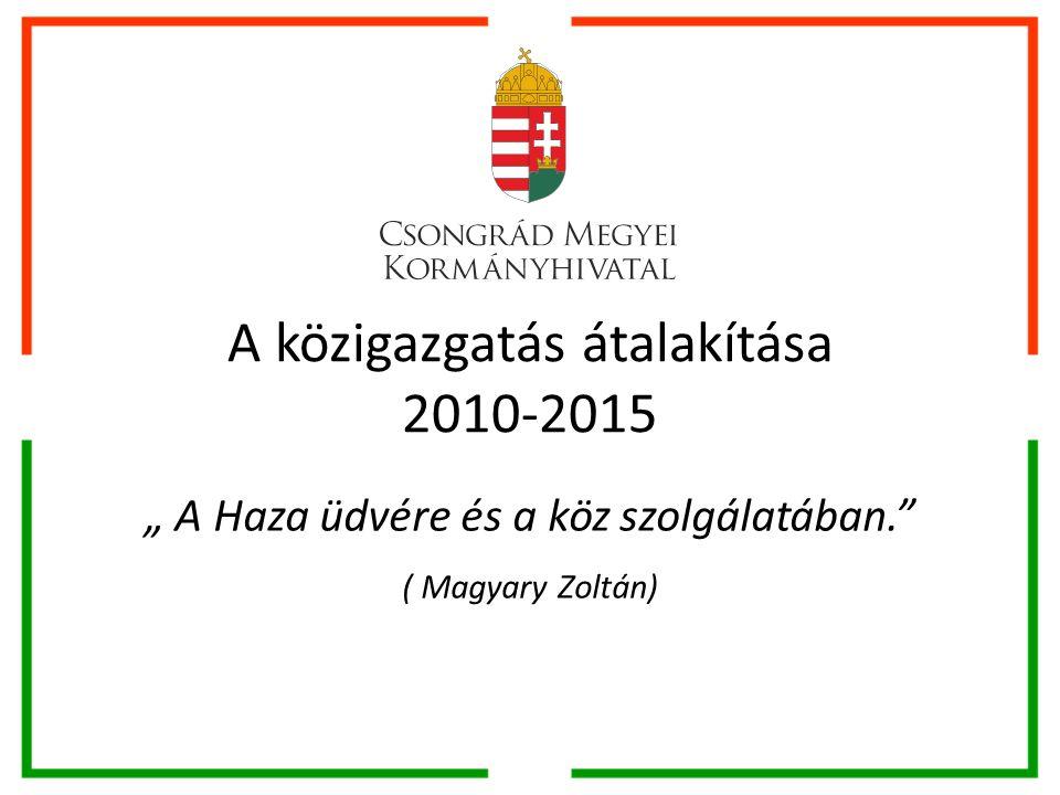 """A közigazgatás átalakítása 2010-2015 """" A Haza üdvére és a köz szolgálatában. ( Magyary Zoltán)"""