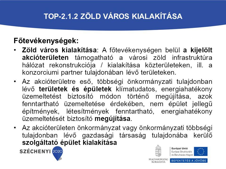 TOP-2.1.2 ZÖLD VÁROS KIALAKÍTÁSA Főtevékenységek: Zöld város kialakítása: A főtevékenységen belül a kijelölt akcióterületen támogatható a városi zöld infrastruktúra hálózat rekonstrukciója / kialakítása közterületeken, ill.