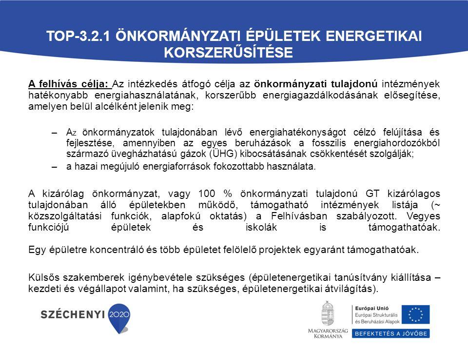 TOP-3.2.1 ÖNKORMÁNYZATI ÉPÜLETEK ENERGETIKAI KORSZERŰSÍTÉSE A felhívás célja: Az intézkedés átfogó célja az önkormányzati tulajdonú intézmények hatékonyabb energiahasználatának, korszerűbb energiagazdálkodásának elősegítése, amelyen belül alcélként jelenik meg: –A z önkormányzatok tulajdonában lévő energiahatékonyságot célzó felújítása és fejlesztése, amennyiben az egyes beruházások a fosszilis energiahordozókból származó üvegházhatású gázok (ÜHG) kibocsátásának csökkentését szolgálják; –a hazai megújuló energiaforrások fokozottabb használata.