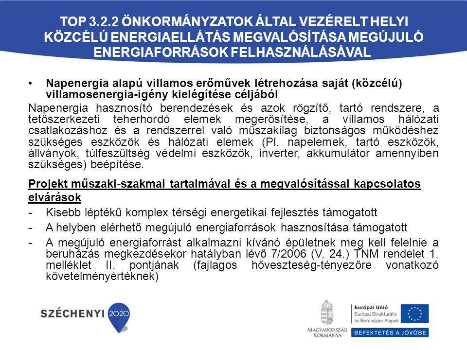 TOP 3.2.2 ÖNKORMÁNYZATOK ÁLTAL VEZÉRELT HELYI KÖZCÉLÚ ENERGIAELLÁTÁS MEGVALÓSÍTÁSA MEGÚJULÓ ENERGIAFORRÁSOK FELHASZNÁLÁSÁVAL Napenergia alapú villamos erőművek létrehozása saját (közcélú) villamosenergia-igény kielégítése céljából Napenergia hasznosító berendezések és azok rögzítő, tartó rendszere, a tetőszerkezeti teherhordó elemek megerősítése, a villamos hálózati csatlakozáshoz és a rendszerrel való műszakilag biztonságos működéshez szükséges eszközök és hálózati elemek (Pl.