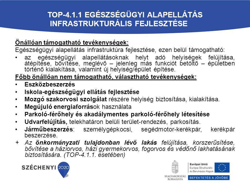 TOP-4.1.1 EGÉSZSÉGÜGYI ALAPELLÁTÁS INFRASTRUKTURÁLIS FEJLESZTÉSE Önállóan támogatható tevékenységek: Egészségügyi alapellátás infrastruktúra fejlesztése, ezen belül támogatható: az egészségügyi alapellátásoknak helyt adó helyiségek felújítása, átépítése, bővítése, meglévő – jelenleg más funkciót betöltő – épületben történő kialakítása, valamint új helyiség/épület építése.