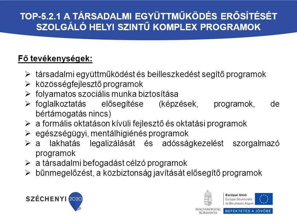 TOP-5.2.1 A TÁRSADALMI EGYÜTTMŰKÖDÉS ERŐSÍTÉSÉT SZOLGÁLÓ HELYI SZINTŰ KOMPLEX PROGRAMOK Fő tevékenységek:  társadalmi együttműködést és beilleszkedést segítő programok  közösségfejlesztő programok  folyamatos szociális munka biztosítása  foglalkoztatás elősegítése (képzések, programok, de bértámogatás nincs)  a formális oktatáson kívüli fejlesztő és oktatási programok  egészségügyi, mentálhigiénés programok  a lakhatás legalizálását és adósságkezelést szorgalmazó programok  a társadalmi befogadást célzó programok  bűnmegelőzést, a közbiztonság javítását elősegítő programok