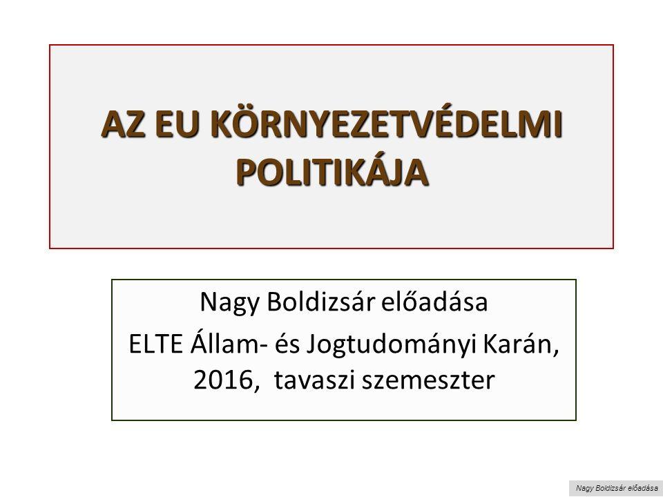 Nagy Boldizsár előadása AZ EU KÖRNYEZETVÉDELMI POLITIKÁJA Nagy Boldizsár előadása ELTE Állam- és Jogtudományi Karán, 2016, tavaszi szemeszter
