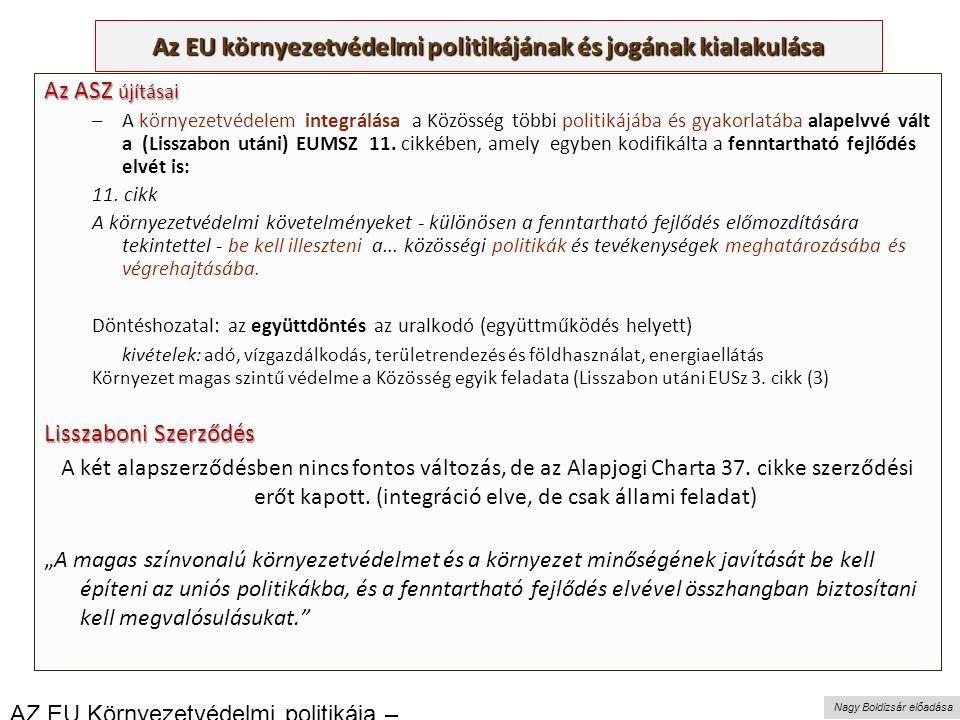 Nagy Boldizsár előadása Az EU környezetvédelmi politikájának és jogának kialakulása Az ASZ újításai –A környezetvédelem integrálása a Közösség többi politikájába és gyakorlatába alapelvvé vált a (Lisszabon utáni) EUMSZ 11.