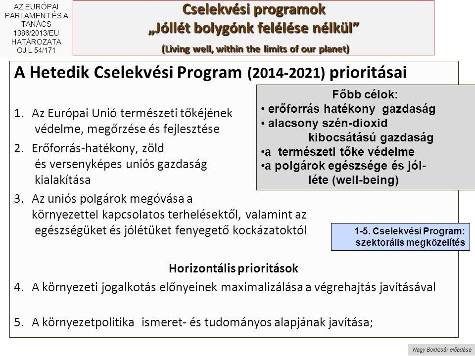 """Nagy Boldizsár előadása Cselekvési programok """"Jóllét bolygónk felélése nélkül (Living well, within the limits of our planet) A Hetedik Cselekvési Program (2014-2021) prioritásai 1.Az Európai Unió természeti tőkéjének védelme, megőrzése és fejlesztése 2.Erőforrás-hatékony, zöld és versenyképes uniós gazdaság kialakítása 3.Az uniós polgárok megóvása a környezettel kapcsolatos terhelésektől, valamint az egészségüket és jólétüket fenyegető kockázatoktól Horizontális prioritások 4.A környezeti jogalkotás előnyeinek maximalizálása a végrehajtás javításával 5.A környezetpolitika ismeret- és tudományos alapjának javítása; Főbb célok: erőforrás hatékony gazdaság alacsony szén-dioxid kibocsátású gazdaság a természeti tőke védelme a polgárok egészsége és jól- léte (well-being) AZ EURÓPAI PARLAMENT ÉS A TANÁCS 1386/2013/EU HATÁROZATA OJ L 54/171 1-5."""