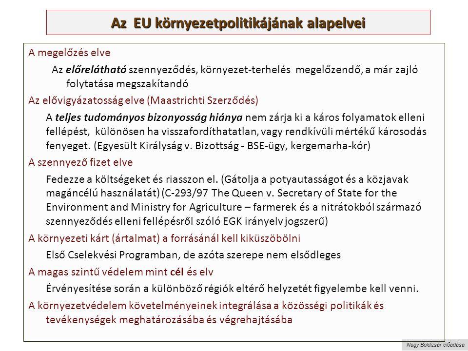 Nagy Boldizsár előadása Az EU környezetpolitikájának alapelvei A megelőzés elve Az előrelátható szennyeződés, környezet-terhelés megelőzendő, a már zajló folytatása megszakítandó Az elővigyázatosság elve (Maastrichti Szerződés) A teljes tudományos bizonyosság hiánya nem zárja ki a káros folyamatok elleni fellépést, különösen ha visszafordíthatatlan, vagy rendkívüli mértékű károsodás fenyeget.