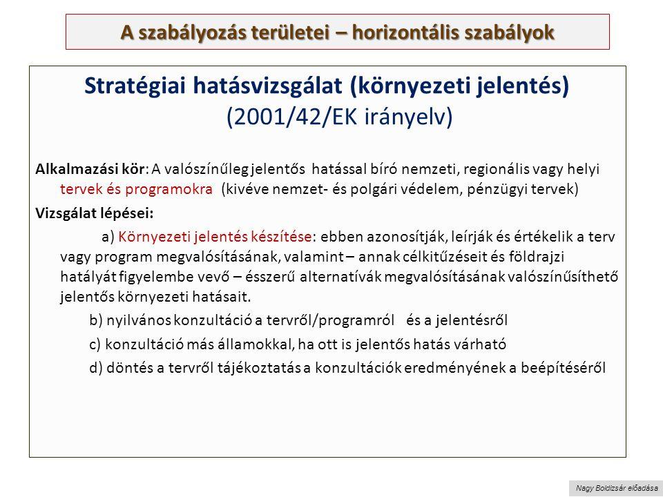 Nagy Boldizsár előadása A szabályozás területei – horizontális szabályok Stratégiai hatásvizsgálat (környezeti jelentés) (2001/42/EK irányelv) Alkalmazási kör: A valószínűleg jelentős hatással bíró nemzeti, regionális vagy helyi tervek és programokra (kivéve nemzet- és polgári védelem, pénzügyi tervek) Vizsgálat lépései: a) Környezeti jelentés készítése: ebben azonosítják, leírják és értékelik a terv vagy program megvalósításának, valamint – annak célkitűzéseit és földrajzi hatályát figyelembe vevő – ésszerű alternatívák megvalósításának valószínűsíthető jelentős környezeti hatásait.