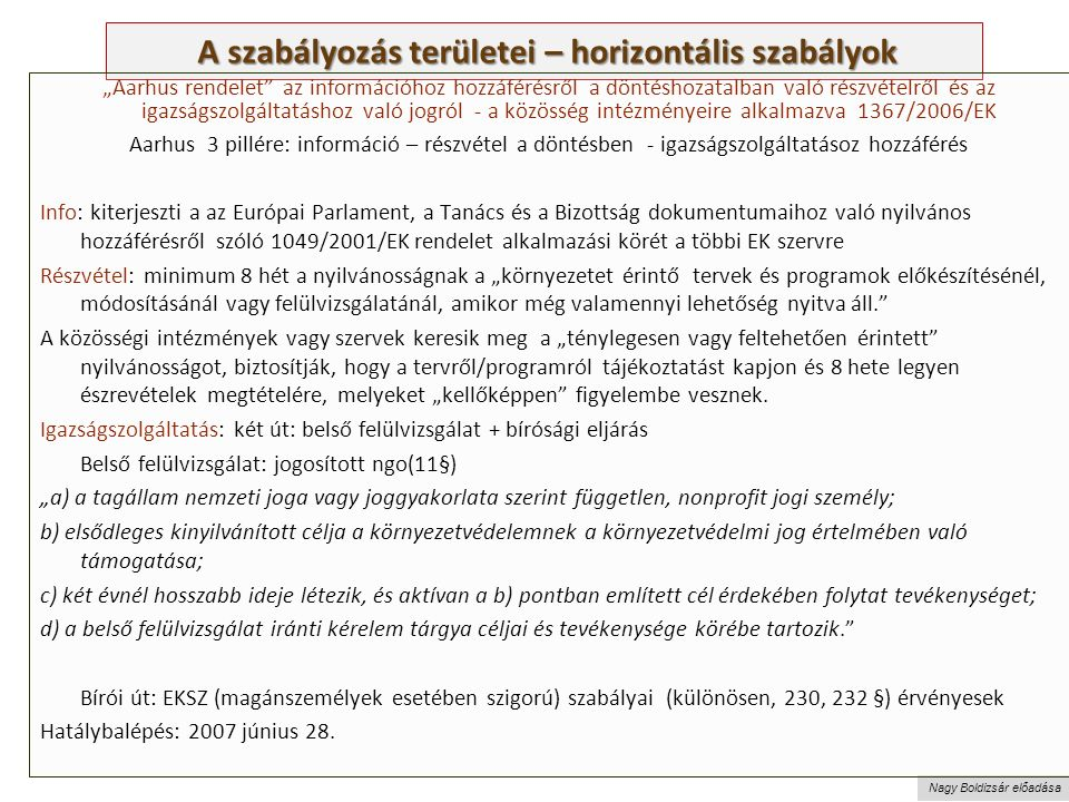 """Nagy Boldizsár előadása A szabályozás területei – horizontális szabályok A szabályozás területei – horizontális szabályok """"Aarhus rendelet az információhoz hozzáférésről a döntéshozatalban való részvételről és az igazságszolgáltatáshoz való jogról - a közösség intézményeire alkalmazva 1367/2006/EK Aarhus 3 pillére: információ – részvétel a döntésben - igazságszolgáltatásoz hozzáférés Info: kiterjeszti a az Európai Parlament, a Tanács és a Bizottság dokumentumaihoz való nyilvános hozzáférésről szóló 1049/2001/EK rendelet alkalmazási körét a többi EK szervre Részvétel: minimum 8 hét a nyilvánosságnak a """"környezetet érintő tervek és programok előkészítésénél, módosításánál vagy felülvizsgálatánál, amikor még valamennyi lehetőség nyitva áll. A közösségi intézmények vagy szervek keresik meg a """"ténylegesen vagy feltehetően érintett nyilvánosságot, biztosítják, hogy a tervről/programról tájékoztatást kapjon és 8 hete legyen észrevételek megtételére, melyeket """"kellőképpen figyelembe vesznek."""