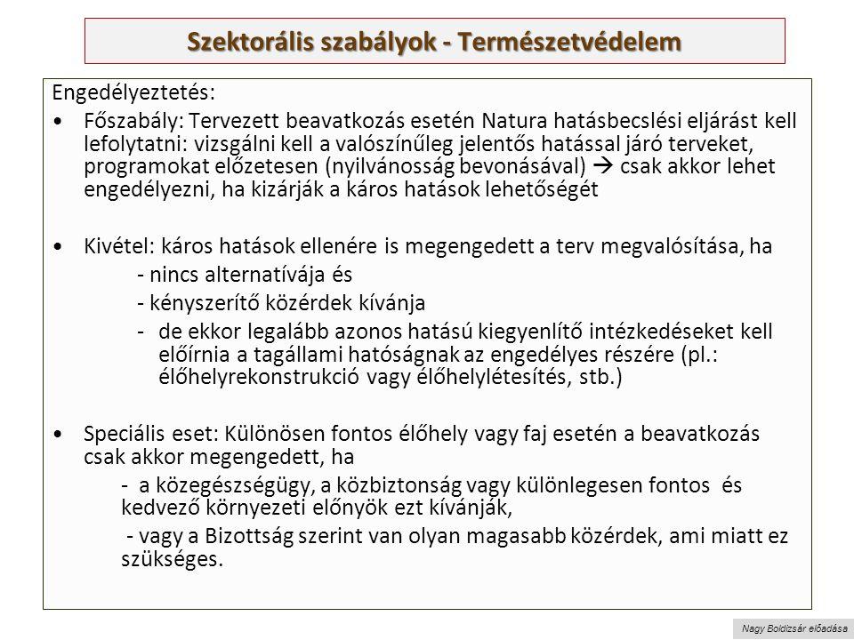 Nagy Boldizsár előadása Szektorális szabályok - Természetvédelem Engedélyeztetés: Főszabály: Tervezett beavatkozás esetén Natura hatásbecslési eljárást kell lefolytatni: vizsgálni kell a valószínűleg jelentős hatással járó terveket, programokat előzetesen (nyilvánosság bevonásával)  csak akkor lehet engedélyezni, ha kizárják a káros hatások lehetőségét Kivétel: káros hatások ellenére is megengedett a terv megvalósítása, ha - nincs alternatívája és - kényszerítő közérdek kívánja -de ekkor legalább azonos hatású kiegyenlítő intézkedéseket kell előírnia a tagállami hatóságnak az engedélyes részére (pl.: élőhelyrekonstrukció vagy élőhelylétesítés, stb.) Speciális eset: Különösen fontos élőhely vagy faj esetén a beavatkozás csak akkor megengedett, ha - a közegészségügy, a közbiztonság vagy különlegesen fontos és kedvező környezeti előnyök ezt kívánják, - vagy a Bizottság szerint van olyan magasabb közérdek, ami miatt ez szükséges.